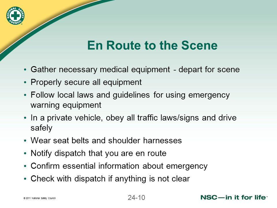 © 2011 National Safety Council 24-10 En Route to the Scene Gather necessary medical equipment - depart for scene Properly secure all equipment Follow local laws and guidelines for using emergency warning equipment In a private vehicle, obey all traffic laws/signs and drive safely Wear seat belts and shoulder harnesses Notify dispatch that you are en route Confirm essential information about emergency Check with dispatch if anything is not clear