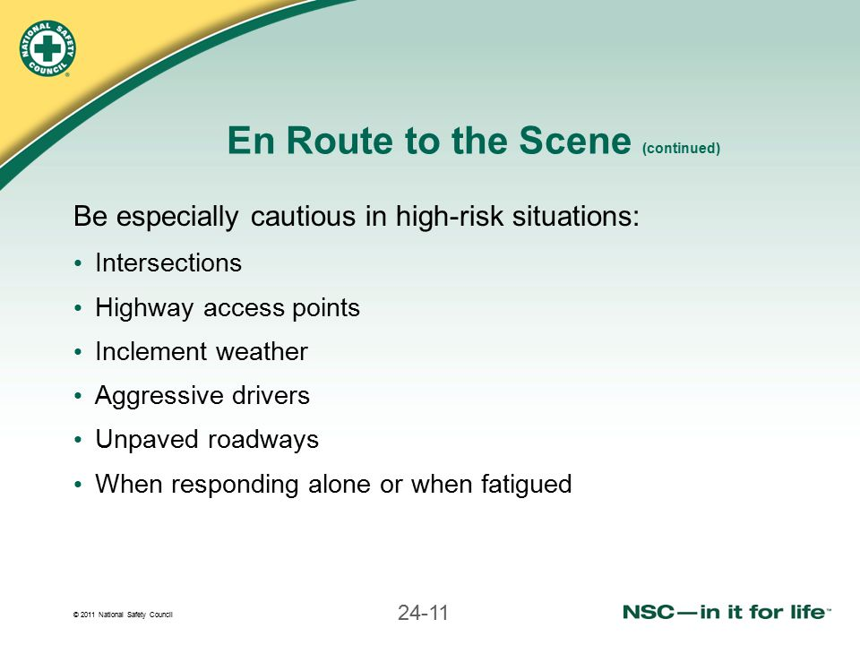 © 2011 National Safety Council 24-11 En Route to the Scene (continued) Be especially cautious in high-risk situations: Intersections Highway access points Inclement weather Aggressive drivers Unpaved roadways When responding alone or when fatigued