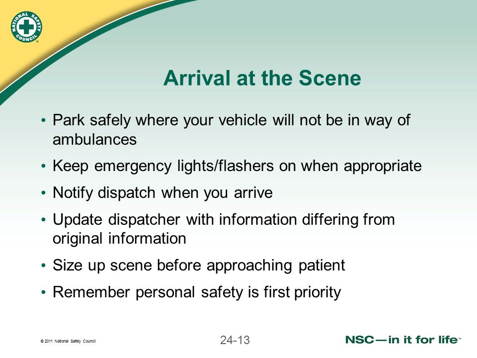 © 2011 National Safety Council 24-13 Arrival at the Scene Park safely where your vehicle will not be in way of ambulances Keep emergency lights/flashers on when appropriate Notify dispatch when you arrive Update dispatcher with information differing from original information Size up scene before approaching patient Remember personal safety is first priority