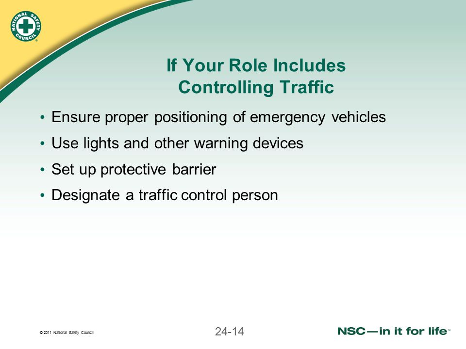 © 2011 National Safety Council 24-14 If Your Role Includes Controlling Traffic Ensure proper positioning of emergency vehicles Use lights and other wa