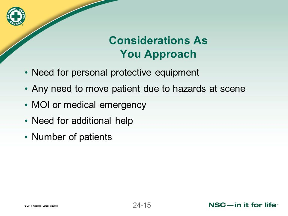 © 2011 National Safety Council 24-15 Considerations As You Approach Need for personal protective equipment Any need to move patient due to hazards at scene MOI or medical emergency Need for additional help Number of patients