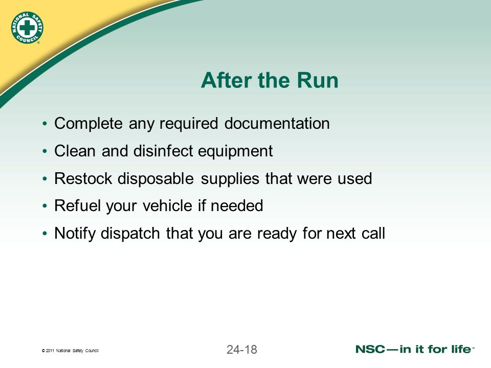 © 2011 National Safety Council 24-18 After the Run Complete any required documentation Clean and disinfect equipment Restock disposable supplies that