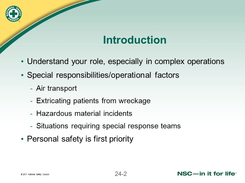 © 2011 National Safety Council 24-2 Introduction Understand your role, especially in complex operations Special responsibilities/operational factors -Air transport -Extricating patients from wreckage -Hazardous material incidents -Situations requiring special response teams Personal safety is first priority