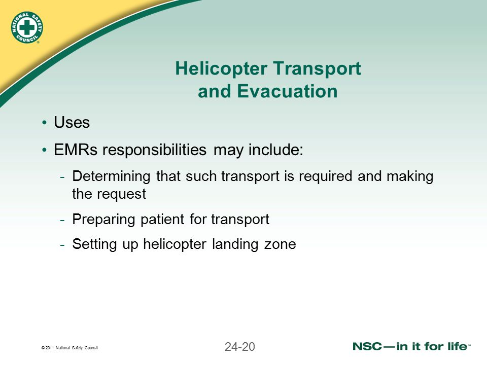 © 2011 National Safety Council 24-20 Helicopter Transport and Evacuation Uses EMRs responsibilities may include: -Determining that such transport is required and making the request -Preparing patient for transport -Setting up helicopter landing zone