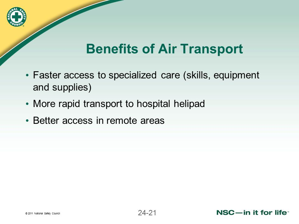 © 2011 National Safety Council 24-21 Benefits of Air Transport Faster access to specialized care (skills, equipment and supplies) More rapid transport to hospital helipad Better access in remote areas