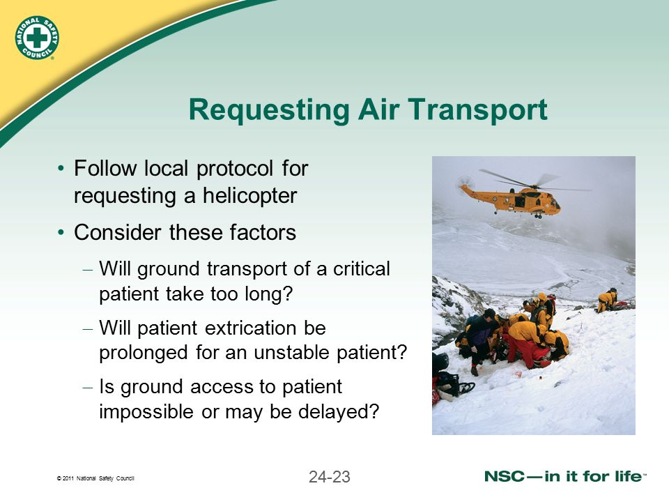 © 2011 National Safety Council 24-23 Requesting Air Transport Follow local protocol for requesting a helicopter Consider these factors  Will ground transport of a critical patient take too long.