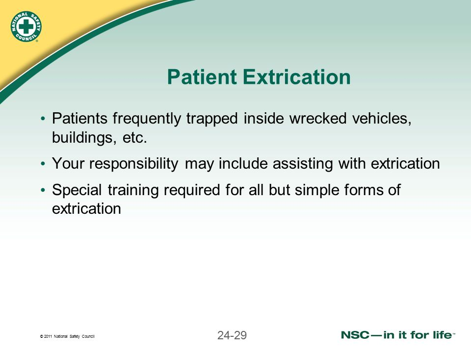 © 2011 National Safety Council 24-29 Patient Extrication Patients frequently trapped inside wrecked vehicles, buildings, etc. Your responsibility may