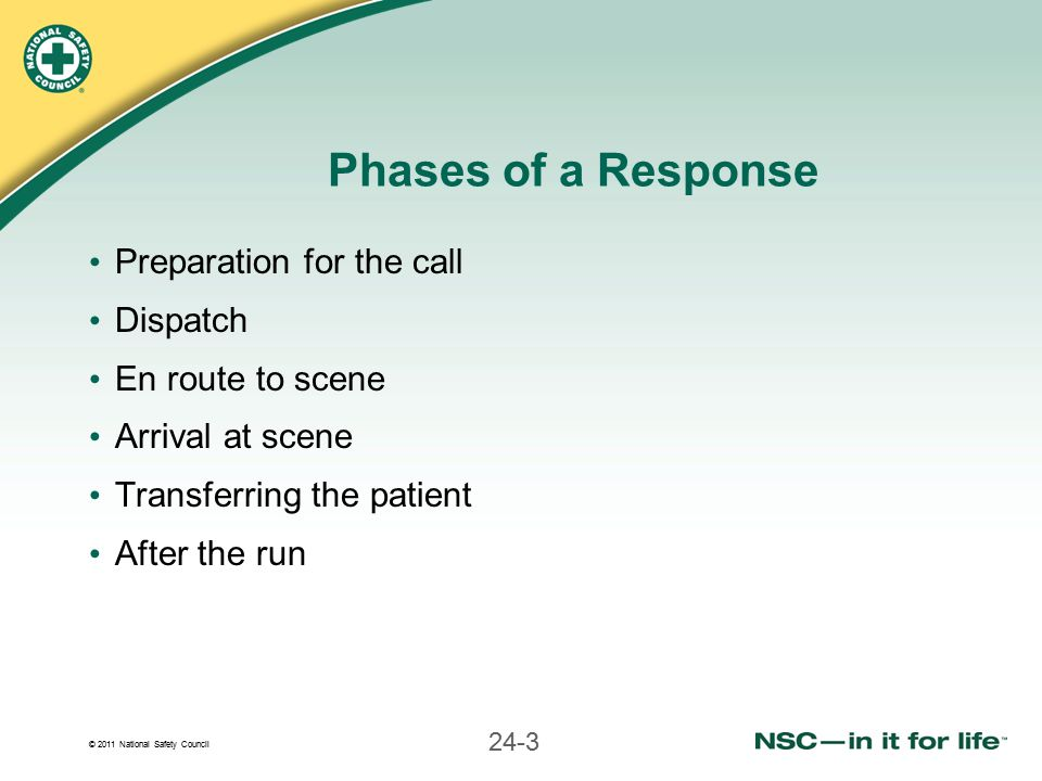 © 2011 National Safety Council 24-3 Phases of a Response Preparation for the call Dispatch En route to scene Arrival at scene Transferring the patient