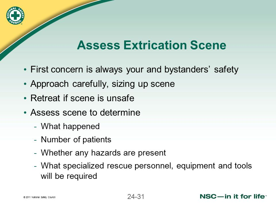© 2011 National Safety Council 24-31 Assess Extrication Scene First concern is always your and bystanders' safety Approach carefully, sizing up scene Retreat if scene is unsafe Assess scene to determine -What happened -Number of patients -Whether any hazards are present -What specialized rescue personnel, equipment and tools will be required