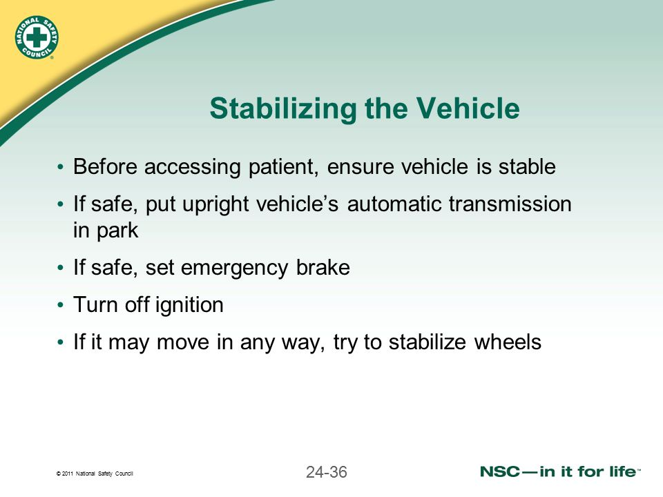 © 2011 National Safety Council 24-36 Stabilizing the Vehicle Before accessing patient, ensure vehicle is stable If safe, put upright vehicle's automat
