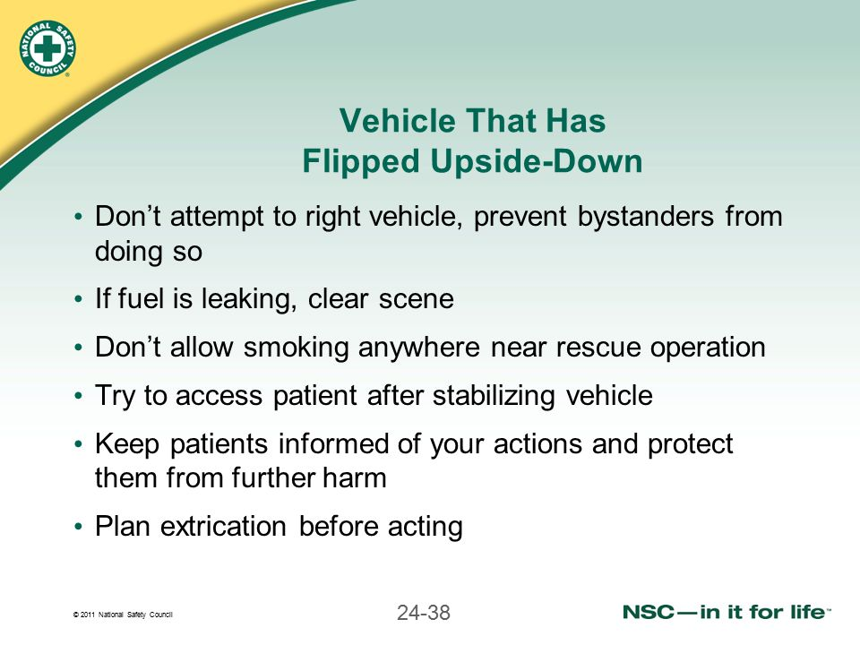 © 2011 National Safety Council 24-38 Vehicle That Has Flipped Upside-Down Don't attempt to right vehicle, prevent bystanders from doing so If fuel is leaking, clear scene Don't allow smoking anywhere near rescue operation Try to access patient after stabilizing vehicle Keep patients informed of your actions and protect them from further harm Plan extrication before acting
