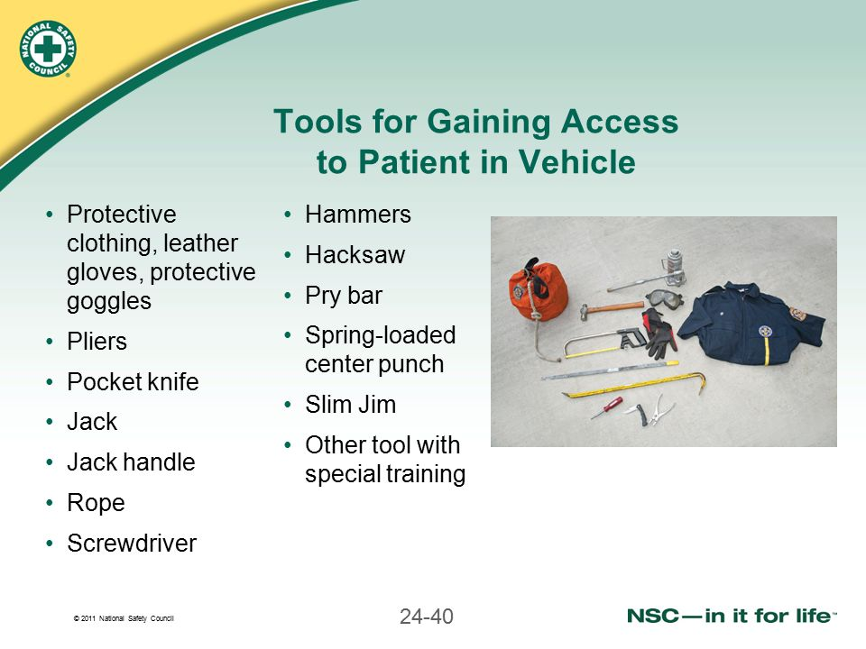 © 2011 National Safety Council 24-40 Tools for Gaining Access to Patient in Vehicle Protective clothing, leather gloves, protective goggles Pliers Poc