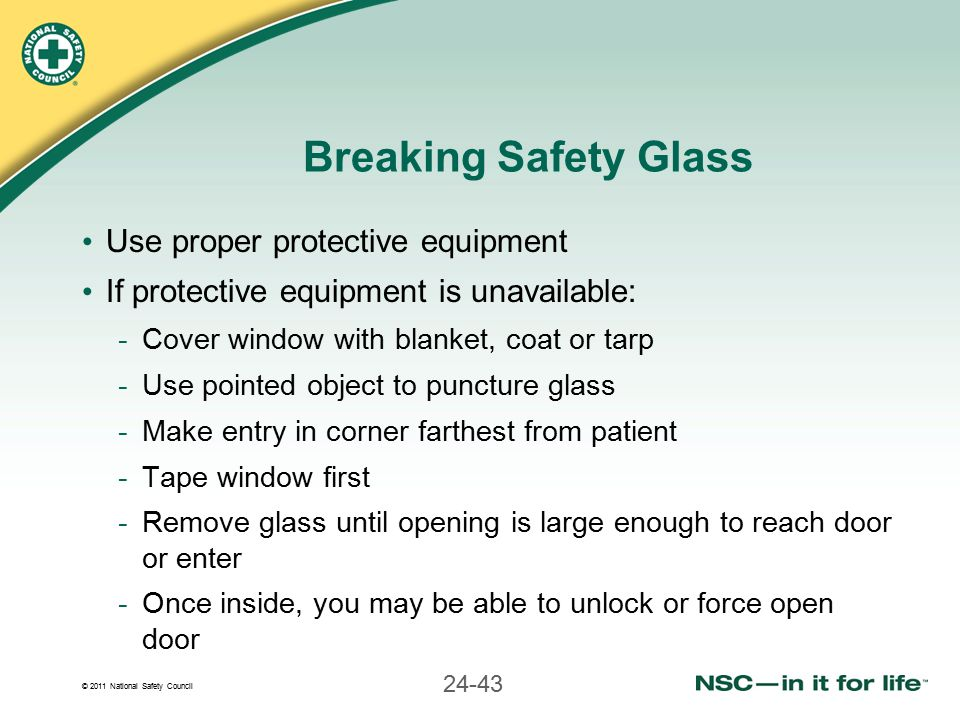 © 2011 National Safety Council 24-43 Breaking Safety Glass Use proper protective equipment If protective equipment is unavailable: -Cover window with blanket, coat or tarp -Use pointed object to puncture glass -Make entry in corner farthest from patient -Tape window first -Remove glass until opening is large enough to reach door or enter -Once inside, you may be able to unlock or force open door