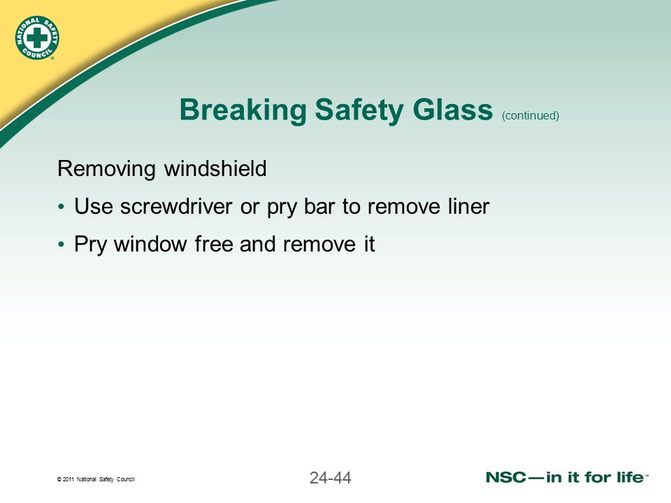 © 2011 National Safety Council 24-44 Breaking Safety Glass (continued) Removing windshield Use screwdriver or pry bar to remove liner Pry window free and remove it