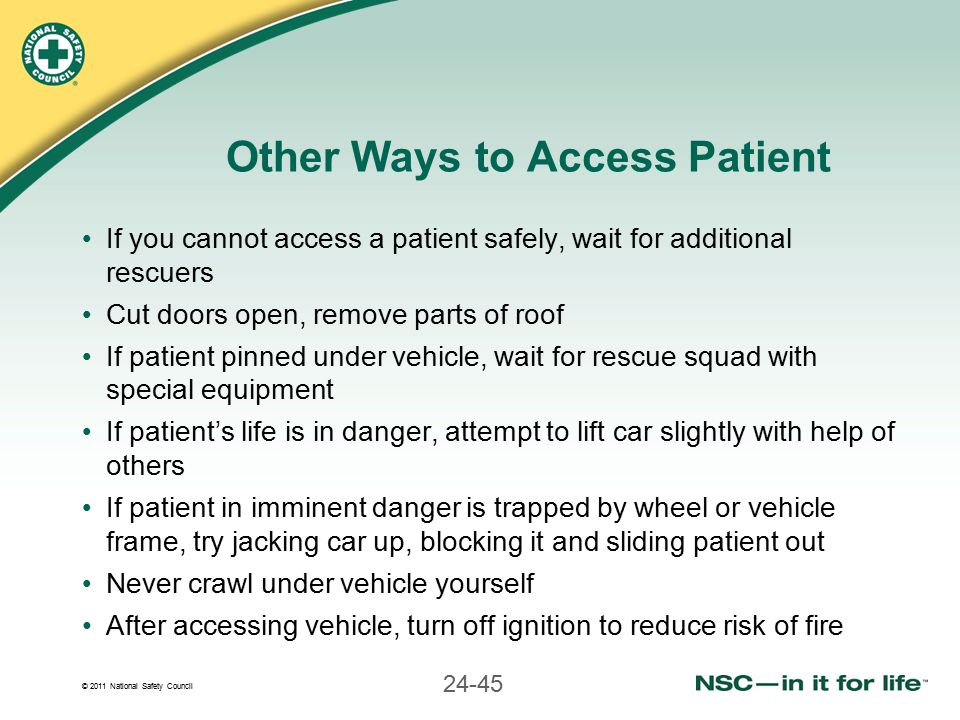 © 2011 National Safety Council 24-45 Other Ways to Access Patient If you cannot access a patient safely, wait for additional rescuers Cut doors open, remove parts of roof If patient pinned under vehicle, wait for rescue squad with special equipment If patient's life is in danger, attempt to lift car slightly with help of others If patient in imminent danger is trapped by wheel or vehicle frame, try jacking car up, blocking it and sliding patient out Never crawl under vehicle yourself After accessing vehicle, turn off ignition to reduce risk of fire