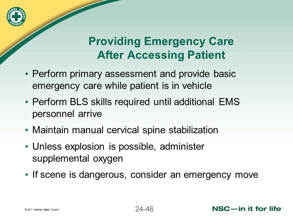 © 2011 National Safety Council 24-46 Providing Emergency Care After Accessing Patient Perform primary assessment and provide basic emergency care while patient is in vehicle Perform BLS skills required until additional EMS personnel arrive Maintain manual cervical spine stabilization Unless explosion is possible, administer supplemental oxygen If scene is dangerous, consider an emergency move