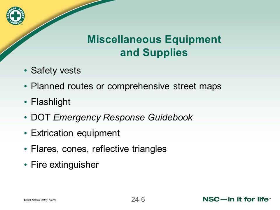 © 2011 National Safety Council 24-6 Miscellaneous Equipment and Supplies Safety vests Planned routes or comprehensive street maps Flashlight DOT Emerg