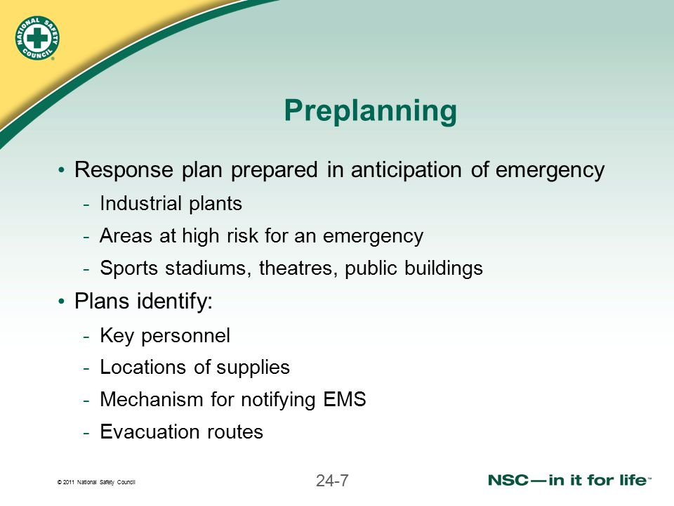 © 2011 National Safety Council 24-7 Preplanning Response plan prepared in anticipation of emergency -Industrial plants -Areas at high risk for an emergency -Sports stadiums, theatres, public buildings Plans identify: -Key personnel -Locations of supplies -Mechanism for notifying EMS -Evacuation routes