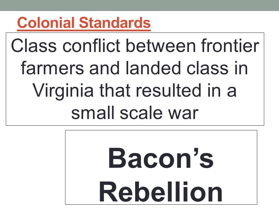 Colonial Standards Class conflict between frontier farmers and landed class in Virginia that resulted in a small scale war Bacon's Rebellion