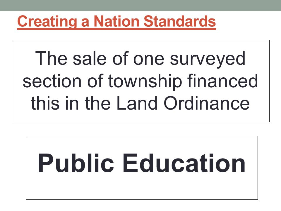 Creating a Nation Standards The sale of one surveyed section of township financed this in the Land Ordinance Public Education