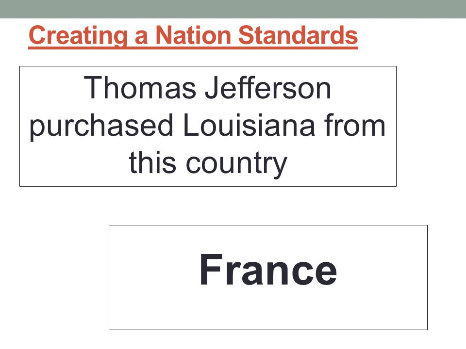 Creating a Nation Standards Thomas Jefferson purchased Louisiana from this country France