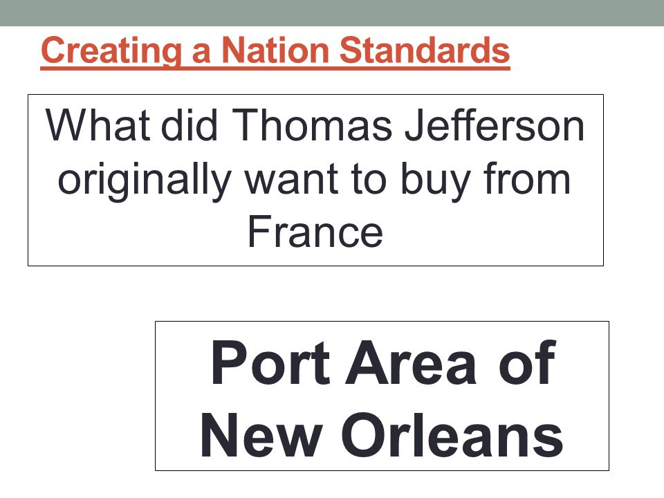 Creating a Nation Standards What did Thomas Jefferson originally want to buy from France Port Area of New Orleans