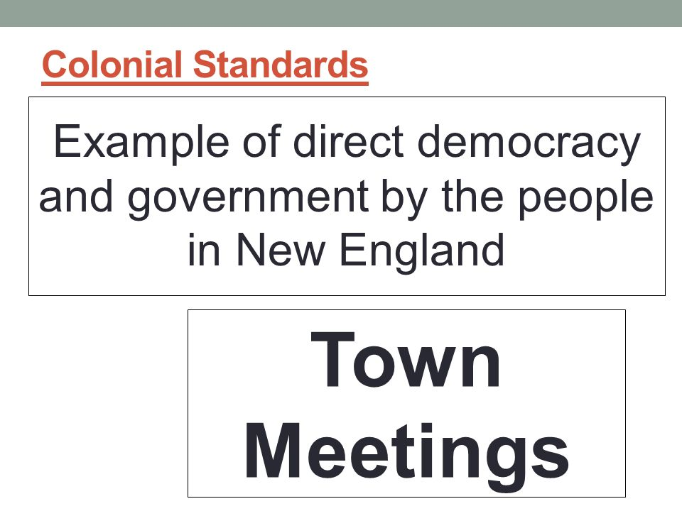 Colonial Standards Example of direct democracy and government by the people in New England Town Meetings