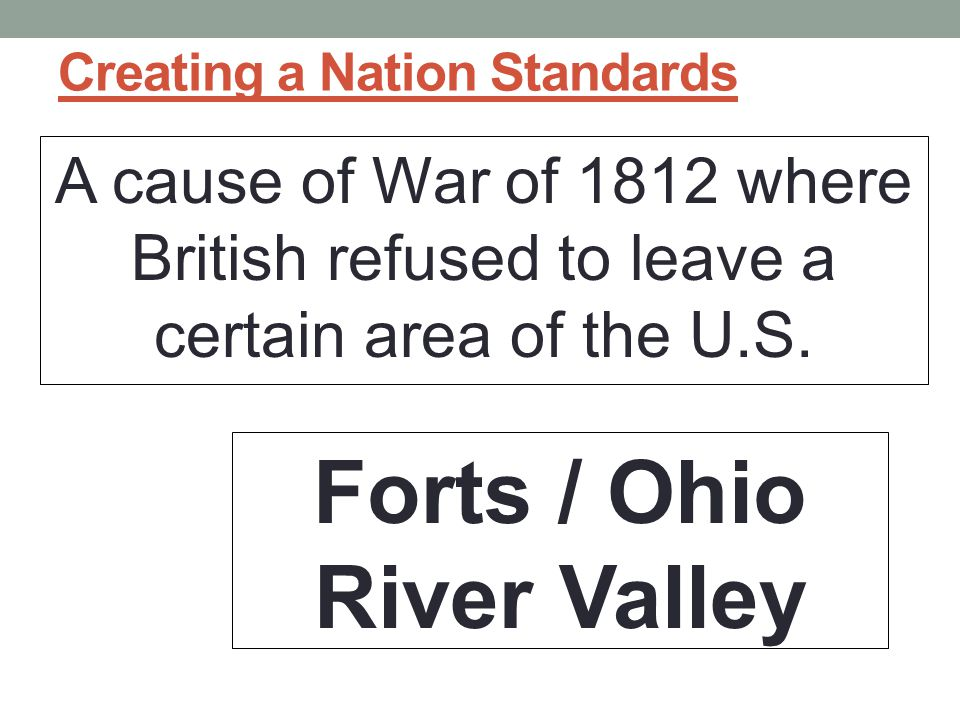 Creating a Nation Standards A cause of War of 1812 where British refused to leave a certain area of the U.S.