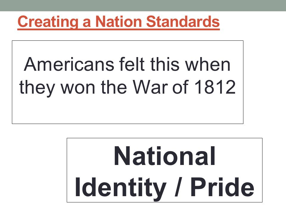 Creating a Nation Standards Americans felt this when they won the War of 1812 National Identity / Pride