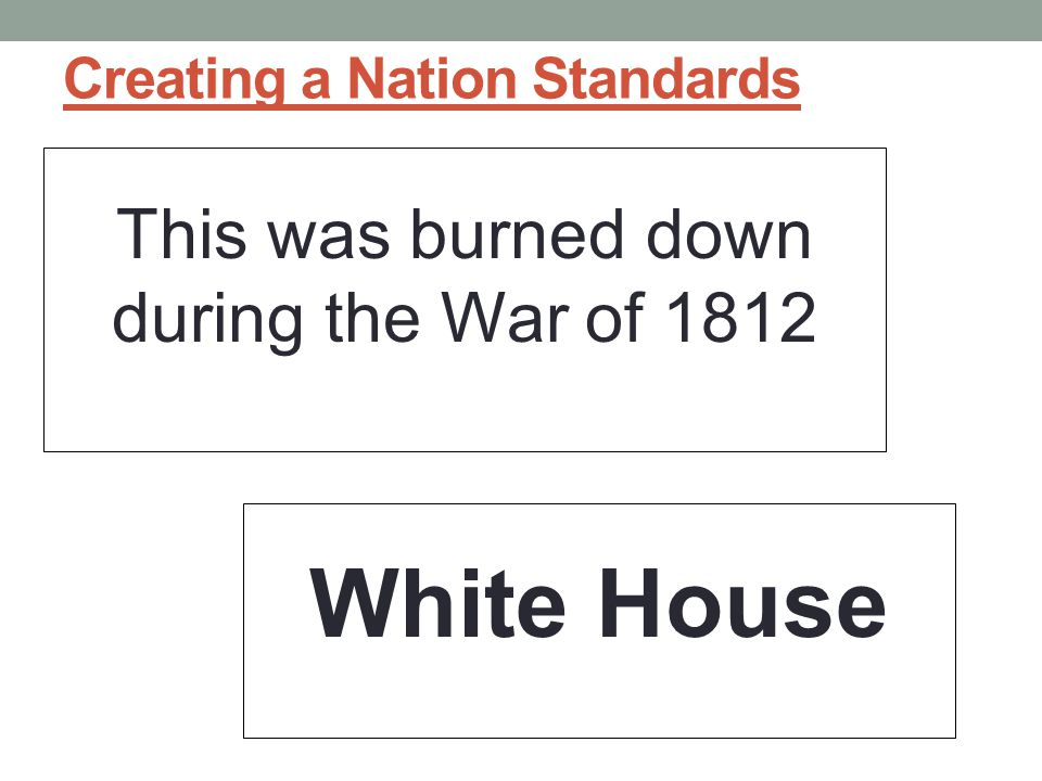 Creating a Nation Standards This was burned down during the War of 1812 White House