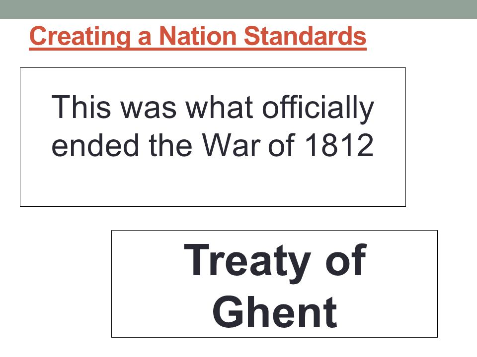Creating a Nation Standards This was what officially ended the War of 1812 Treaty of Ghent