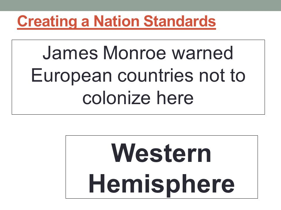 Creating a Nation Standards James Monroe warned European countries not to colonize here Western Hemisphere