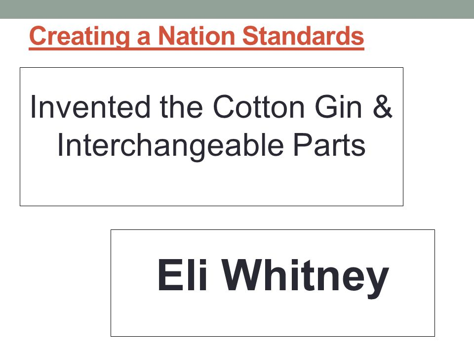 Creating a Nation Standards Invented the Cotton Gin & Interchangeable Parts Eli Whitney