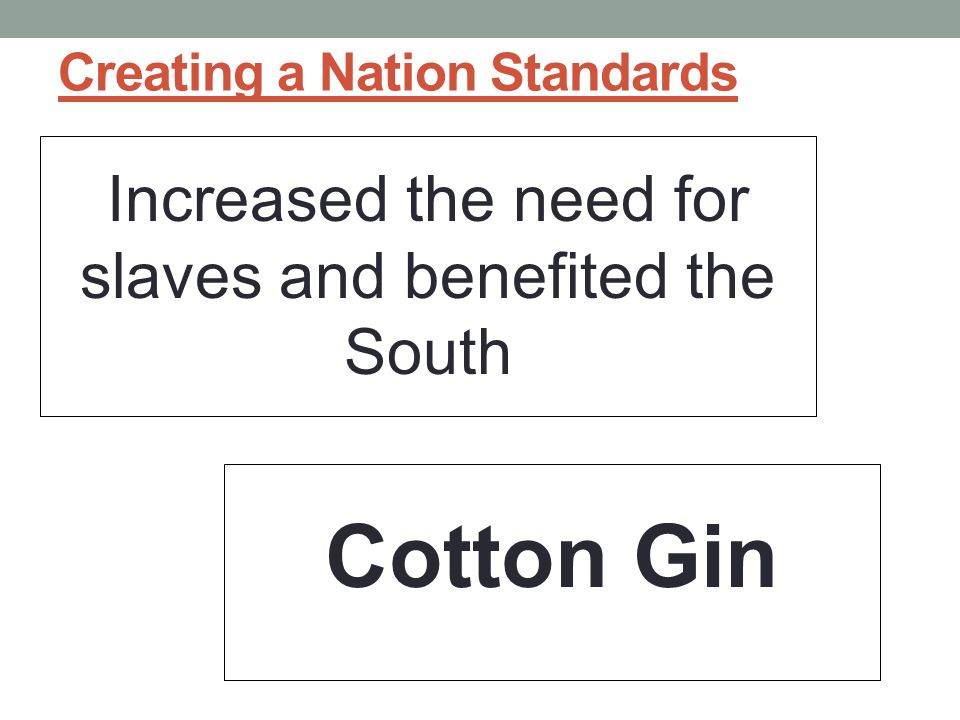 Creating a Nation Standards Increased the need for slaves and benefited the South Cotton Gin