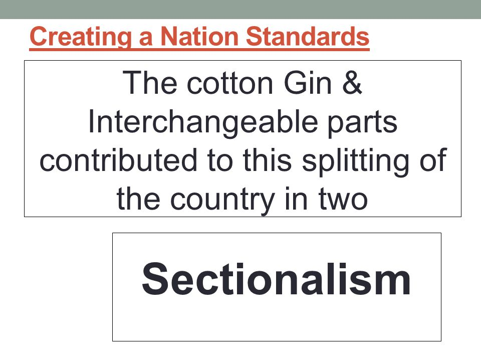Creating a Nation Standards The cotton Gin & Interchangeable parts contributed to this splitting of the country in two Sectionalism