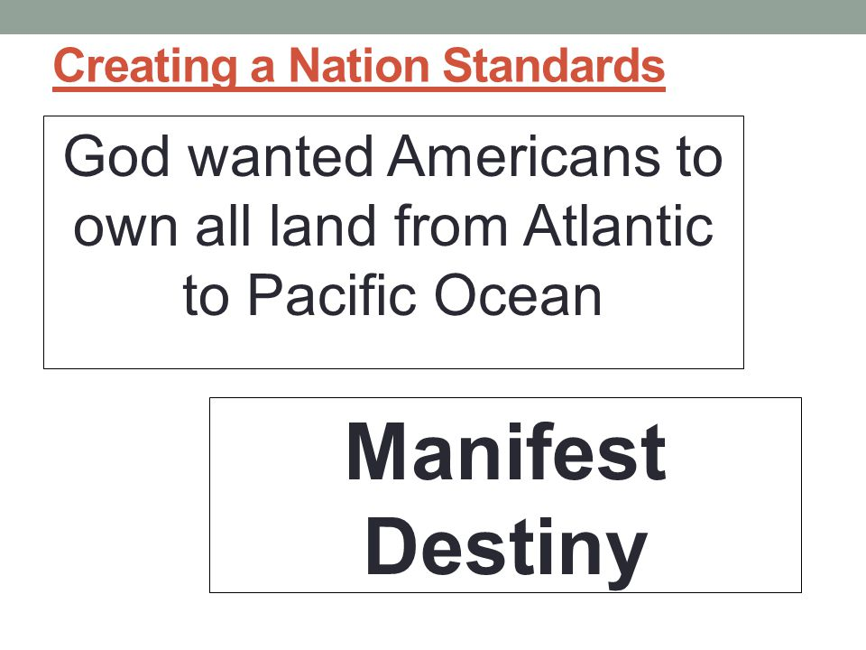 Creating a Nation Standards God wanted Americans to own all land from Atlantic to Pacific Ocean Manifest Destiny