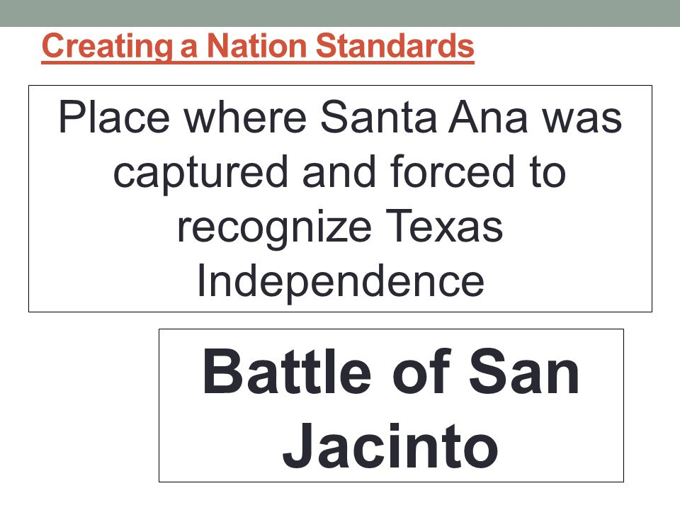 Creating a Nation Standards Place where Santa Ana was captured and forced to recognize Texas Independence Battle of San Jacinto