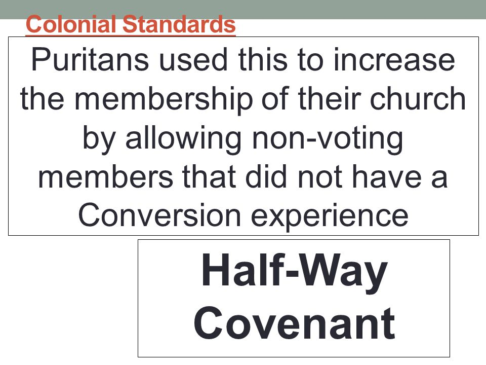 Colonial Standards Puritans used this to increase the membership of their church by allowing non-voting members that did not have a Conversion experience Half-Way Covenant