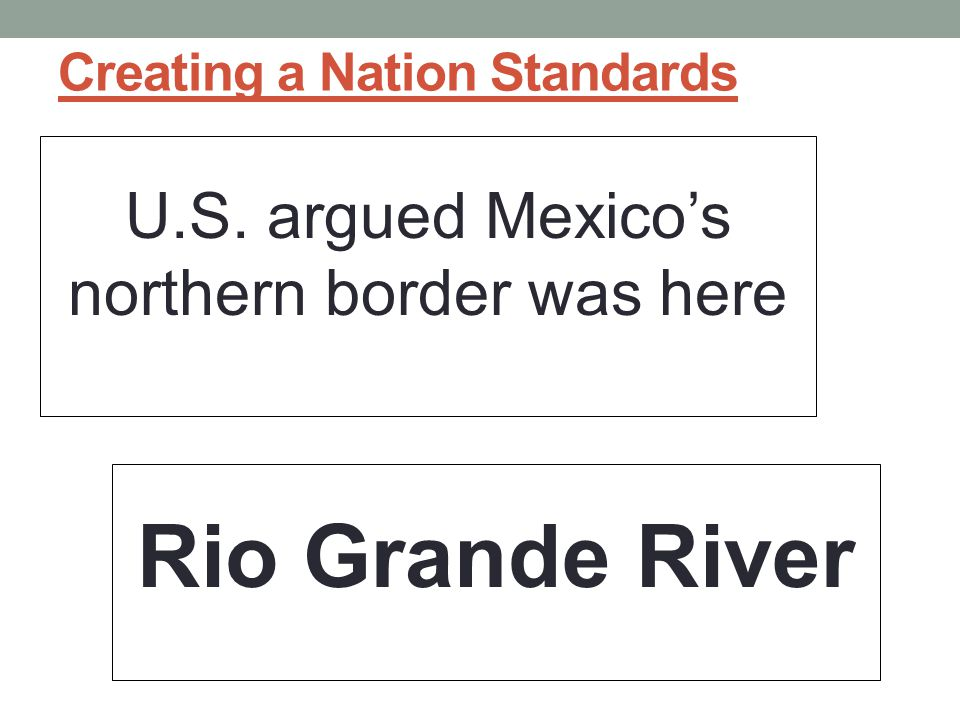 Creating a Nation Standards U.S. argued Mexico's northern border was here Rio Grande River