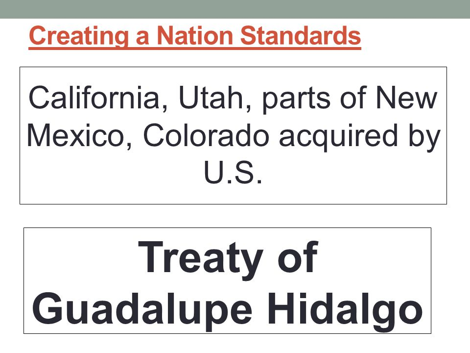 Creating a Nation Standards California, Utah, parts of New Mexico, Colorado acquired by U.S.