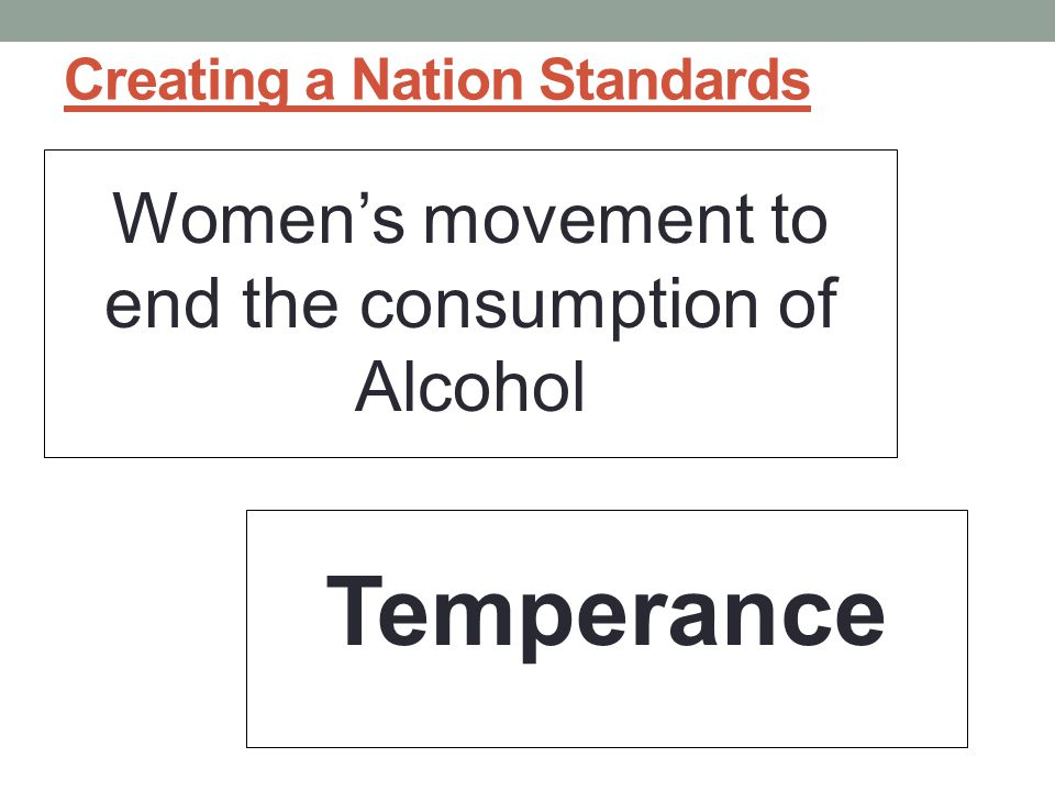 Creating a Nation Standards Women's movement to end the consumption of Alcohol Temperance