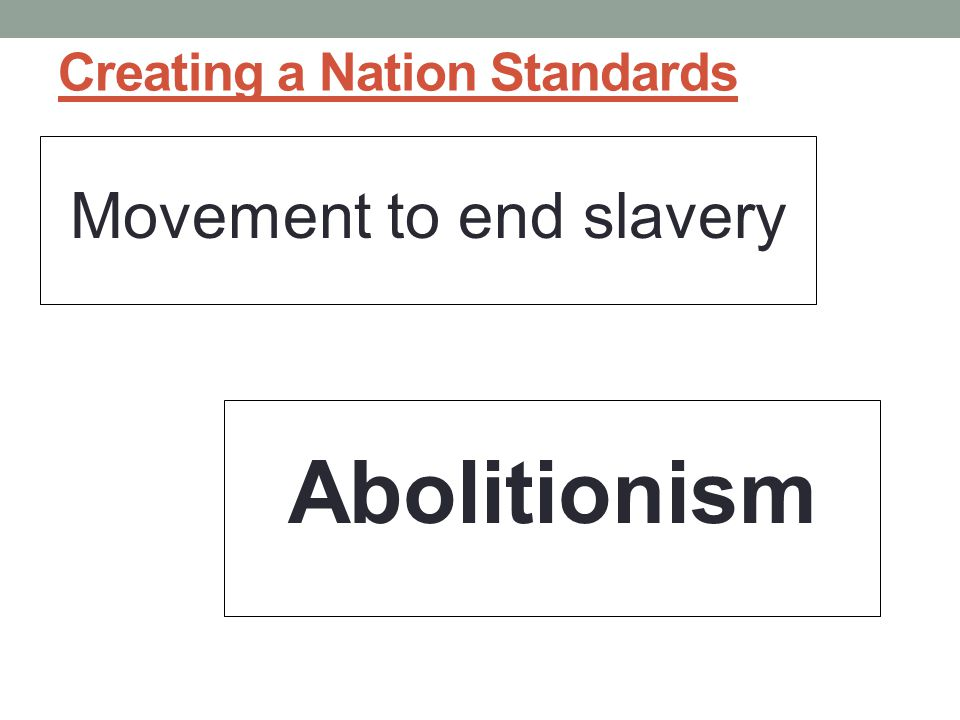 Creating a Nation Standards Movement to end slavery Abolitionism