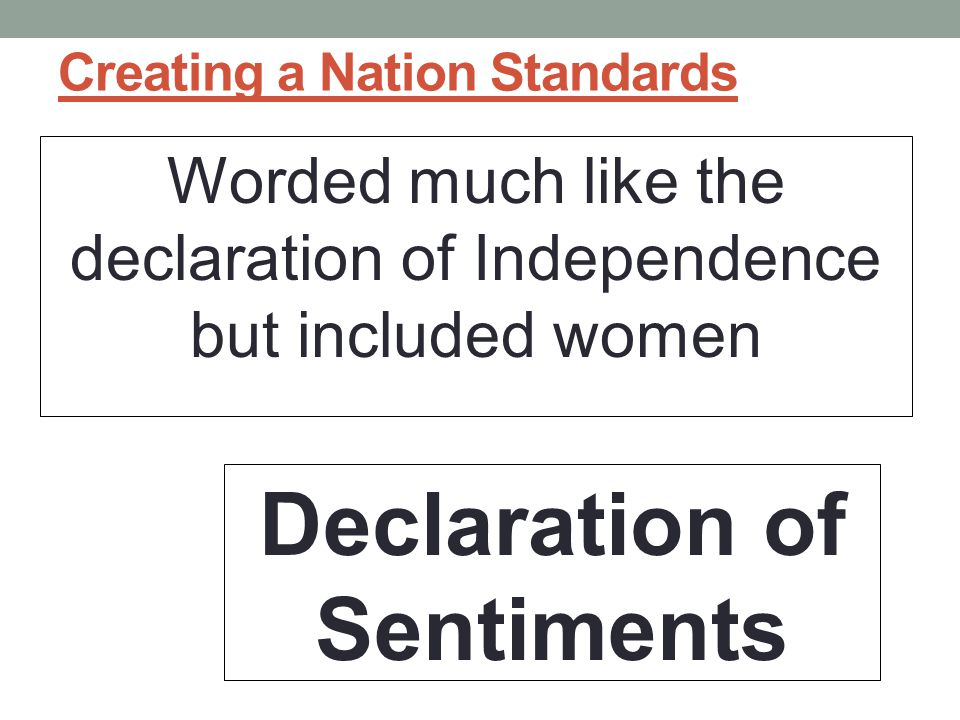 Creating a Nation Standards Worded much like the declaration of Independence but included women Declaration of Sentiments
