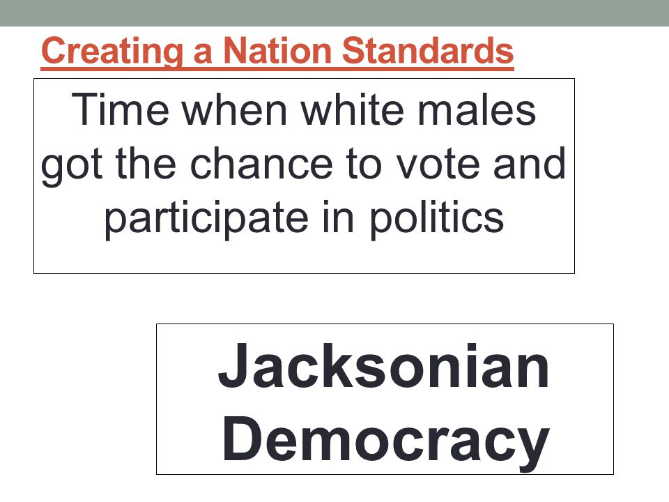 Creating a Nation Standards Time when white males got the chance to vote and participate in politics Jacksonian Democracy