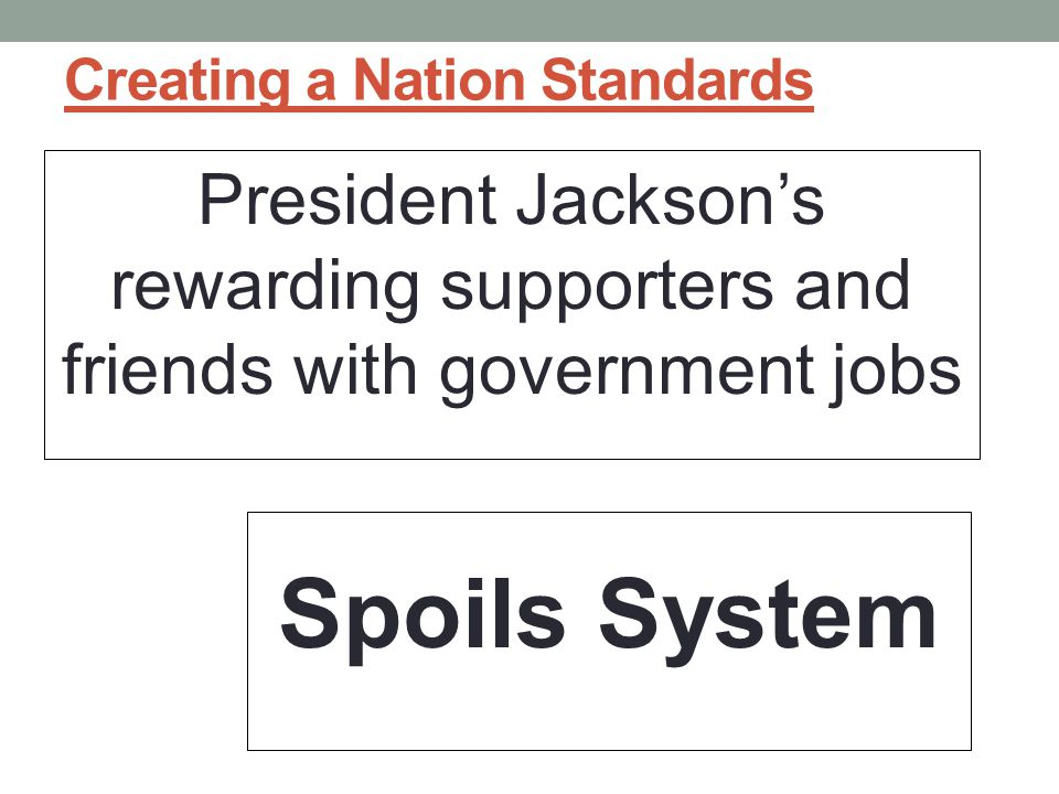 Creating a Nation Standards President Jackson's rewarding supporters and friends with government jobs Spoils System