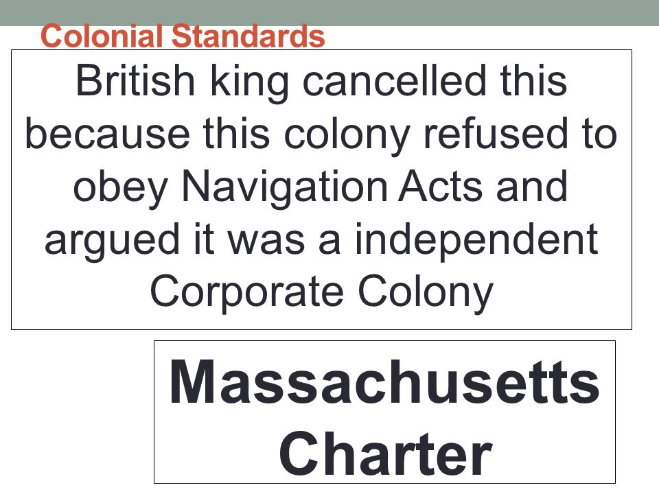 Colonial Standards British king cancelled this because this colony refused to obey Navigation Acts and argued it was a independent Corporate Colony Massachusetts Charter