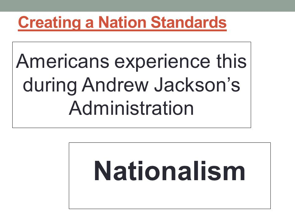 Creating a Nation Standards Americans experience this during Andrew Jackson's Administration Nationalism