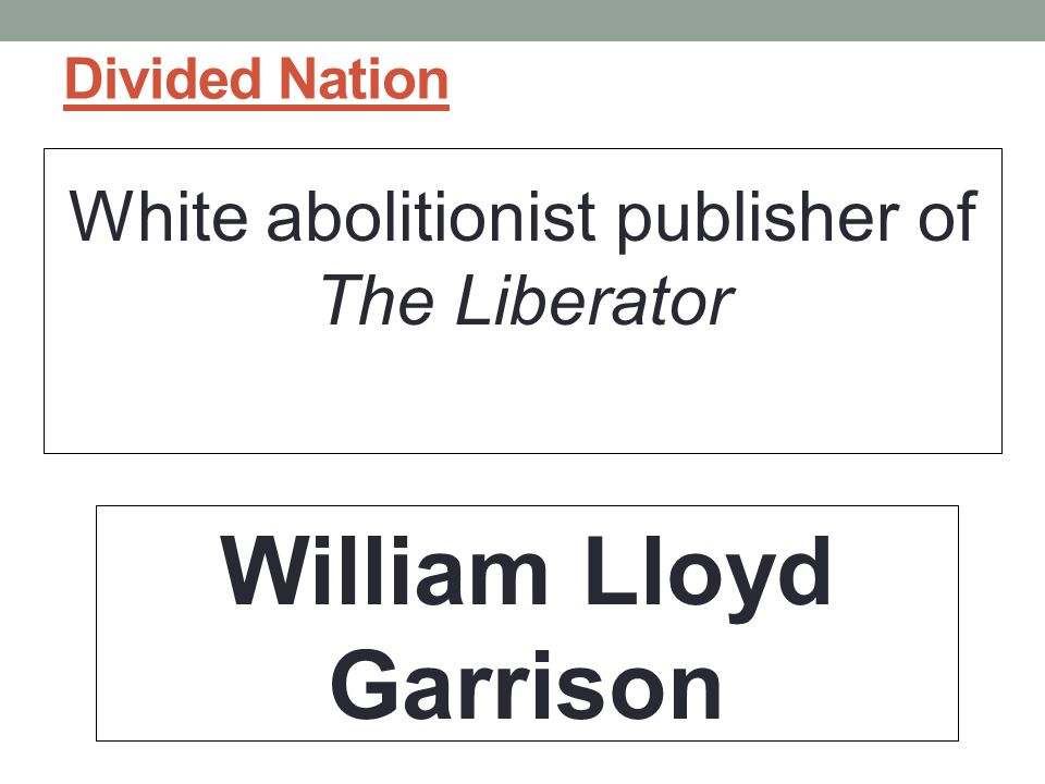 Divided Nation White abolitionist publisher of The Liberator William Lloyd Garrison