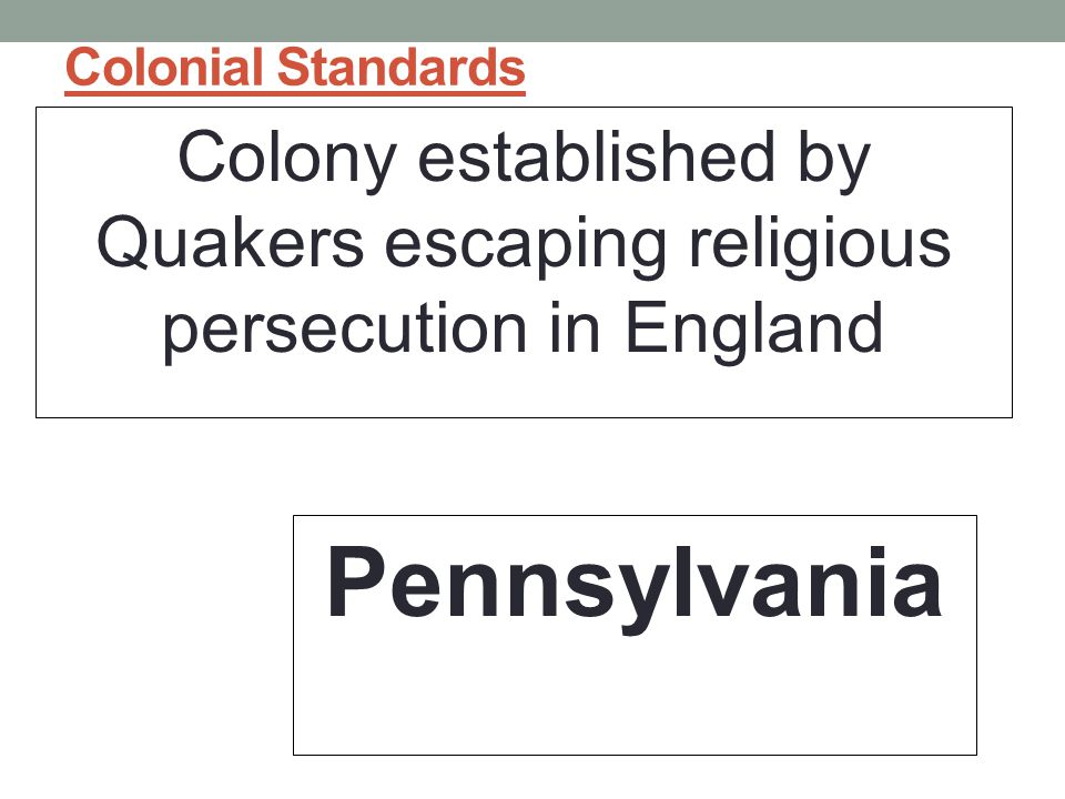 Colonial Standards Colony established by Quakers escaping religious persecution in England Pennsylvania