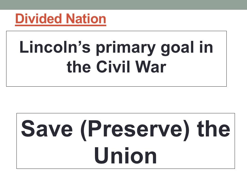 Divided Nation Lincoln's primary goal in the Civil War Save (Preserve) the Union
